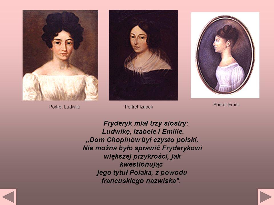 Fryderyk miał trzy siostry: Ludwikę, Izabelę i Emilię. Dom Chopinów był czysto polski. Nie można było sprawić Fryderykowi większej przykrości, jak kwe