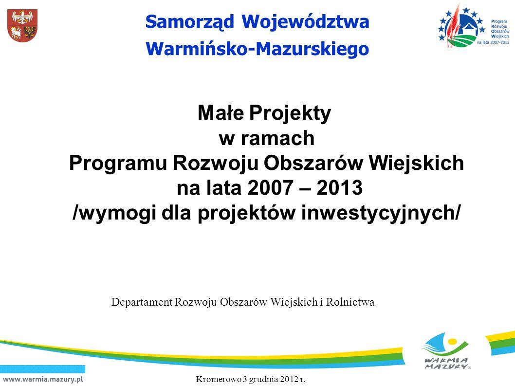 Samorząd Województwa Warmińsko-Mazurskiego Kromerowo 3 grudnia 2012 r. Departament Rozwoju Obszarów Wiejskich i Rolnictwa Małe Projekty w ramach Progr