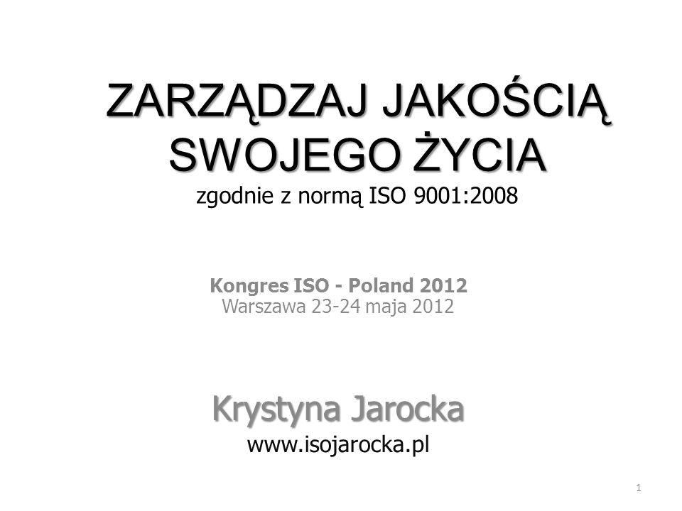 1 ZARZĄDZAJ JAKOŚCIĄ SWOJEGO ŻYCIA ZARZĄDZAJ JAKOŚCIĄ SWOJEGO ŻYCIA zgodnie z normą ISO 9001:2008 Kongres ISO - Poland 2012 Warszawa 23-24 maja 2012 K
