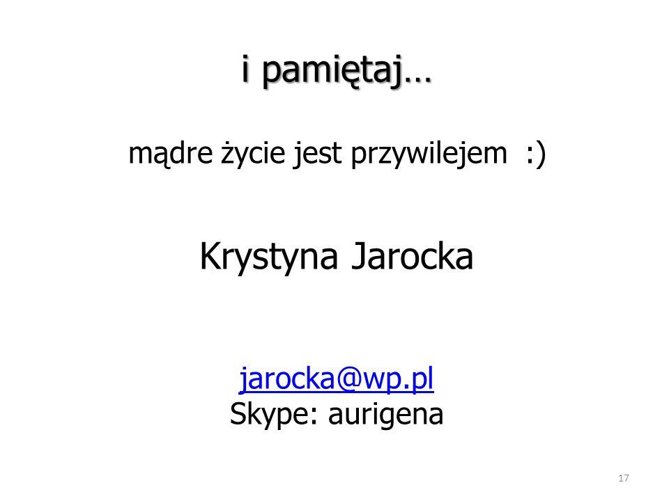 17 i pamiętaj… i pamiętaj… mądre życie jest przywilejem :) Krystyna Jarocka jarocka@wp.pl Skype: aurigena jarocka@wp.pl
