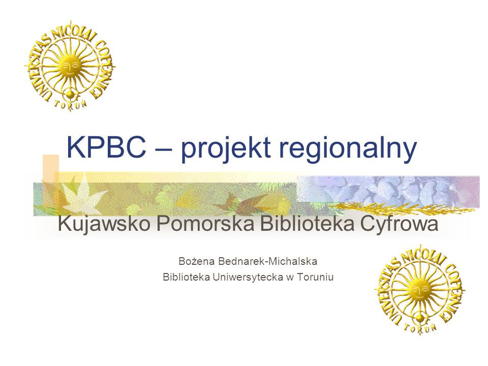 KPBC – projekt regionalny Kujawsko Pomorska Biblioteka Cyfrowa Bożena Bednarek-Michalska Biblioteka Uniwersytecka w Toruniu