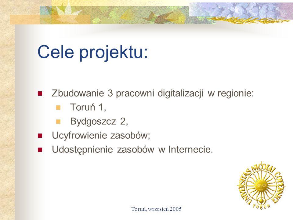 Toruń, wrzesień 2005 Cele projektu: Zbudowanie 3 pracowni digitalizacji w regionie: Toruń 1, Bydgoszcz 2, Ucyfrowienie zasobów; Udostępnienie zasobów