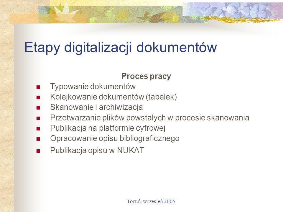 Toruń, wrzesień 2005 Etapy digitalizacji dokumentów Proces pracy Typowanie dokumentów Kolejkowanie dokumentów (tabelek) Skanowanie i archiwizacja Prze