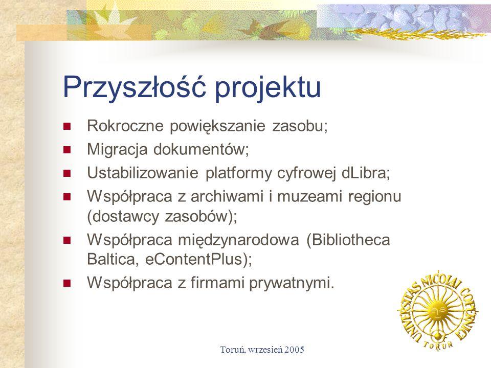Toruń, wrzesień 2005 Przyszłość projektu Rokroczne powiększanie zasobu; Migracja dokumentów; Ustabilizowanie platformy cyfrowej dLibra; Współpraca z a