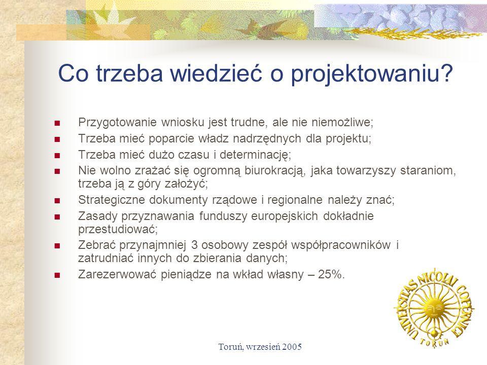 Toruń, wrzesień 2005 Co trzeba wiedzieć o projektowaniu? Przygotowanie wniosku jest trudne, ale nie niemożliwe; Trzeba mieć poparcie władz nadrzędnych