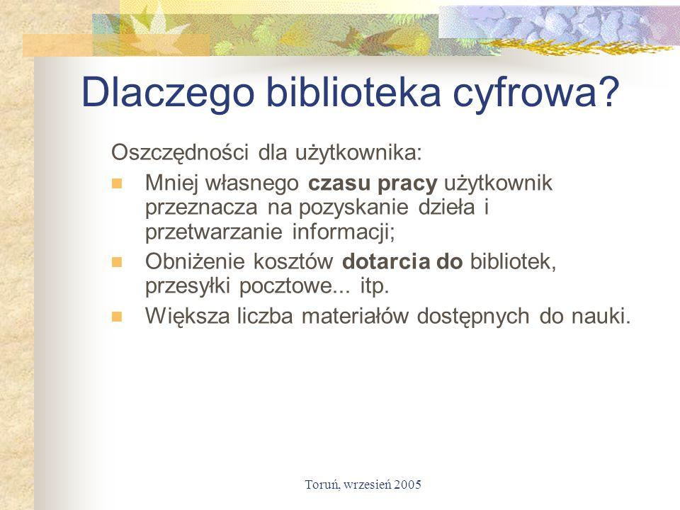 Toruń, wrzesień 2005 Dlaczego biblioteka cyfrowa? Oszczędności dla użytkownika: Mniej własnego czasu pracy użytkownik przeznacza na pozyskanie dzieła