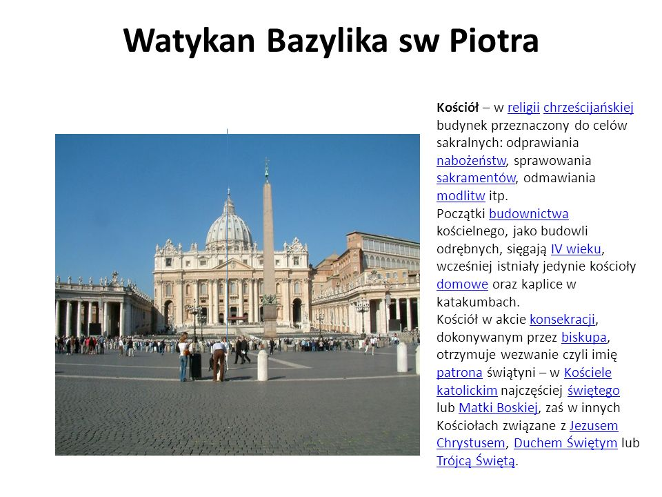 Watykan Bazylika sw Piotra Kościół – w religii chrześcijańskiej budynek przeznaczony do celów sakralnych: odprawiania nabożeństw, sprawowania sakramen