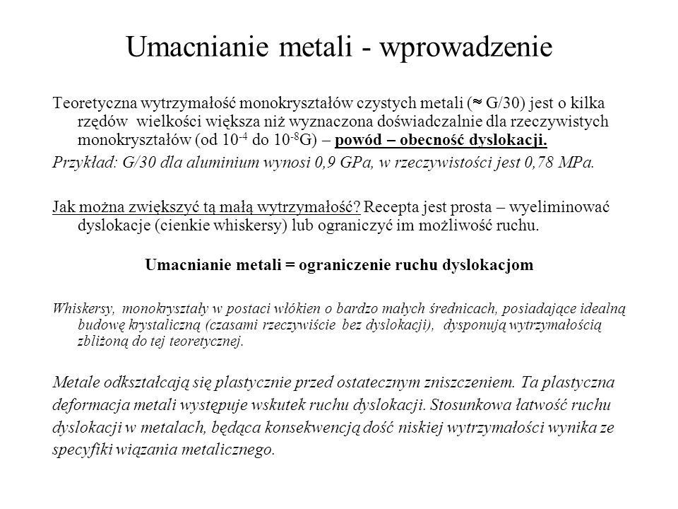 Umacnianie metali - wprowadzenie Teoretyczna wytrzymałość monokryształów czystych metali ( G/30) jest o kilka rzędów wielkości większa niż wyznaczona