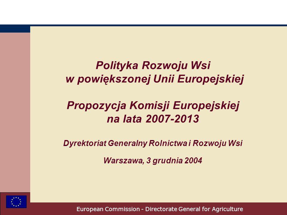 European Commission - Directorate General for Agriculture Polityka Rozwoju Wsi w powiększonej Unii Europejskiej Propozycja Komisji Europejskiej na lata 2007-2013 Dyrektoriat Generalny Rolnictwa i Rozwoju Wsi Warszawa, 3 grudnia 2004