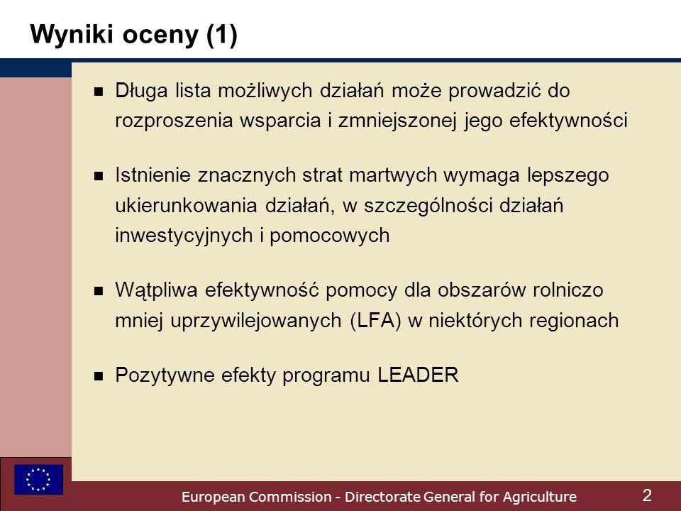 European Commission - Directorate General for Agriculture 2 n Długa lista możliwych działań może prowadzić do rozproszenia wsparcia i zmniejszonej jego efektywności n Istnienie znacznych strat martwych wymaga lepszego ukierunkowania działań, w szczególności działań inwestycyjnych i pomocowych n Wątpliwa efektywność pomocy dla obszarów rolniczo mniej uprzywilejowanych (LFA) w niektórych regionach n Pozytywne efekty programu LEADER Wyniki oceny (1)