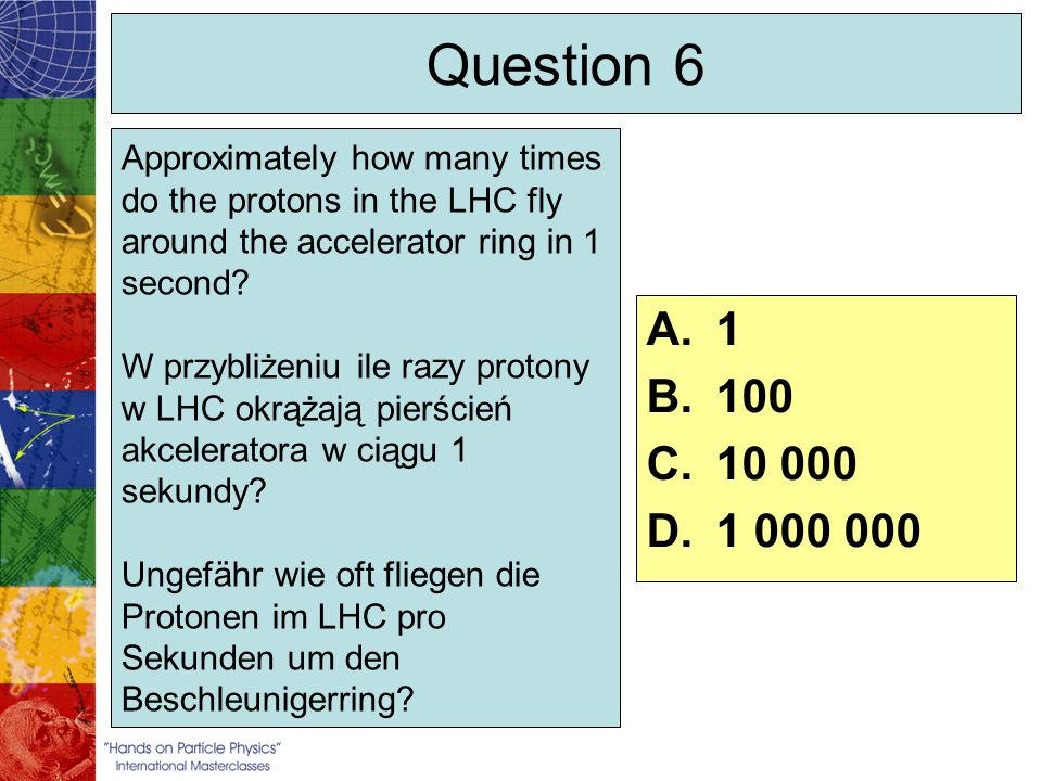 Question 7 A.Room temperature, 300K B.Colder than outer space, 1.9K C.Temperature of outer space, 2.7K D.163.2K A.Temperatura pokojowa, 300 K B.Niższa niż przeciętna temperatura spotykana w przestrzeni kosmicznej, 1.9 K C.Przeciętna temperatura spotykana w przestrzeni kosmicznej, 2.7 K D.163.2 K A.Raumtemperatur, 300K B.Kälter als das Weltall, 1.9K C.Temperatur des Weltalls, 2.7K D.163.2K Superconducting magnets bend the protons around the LHC ring.