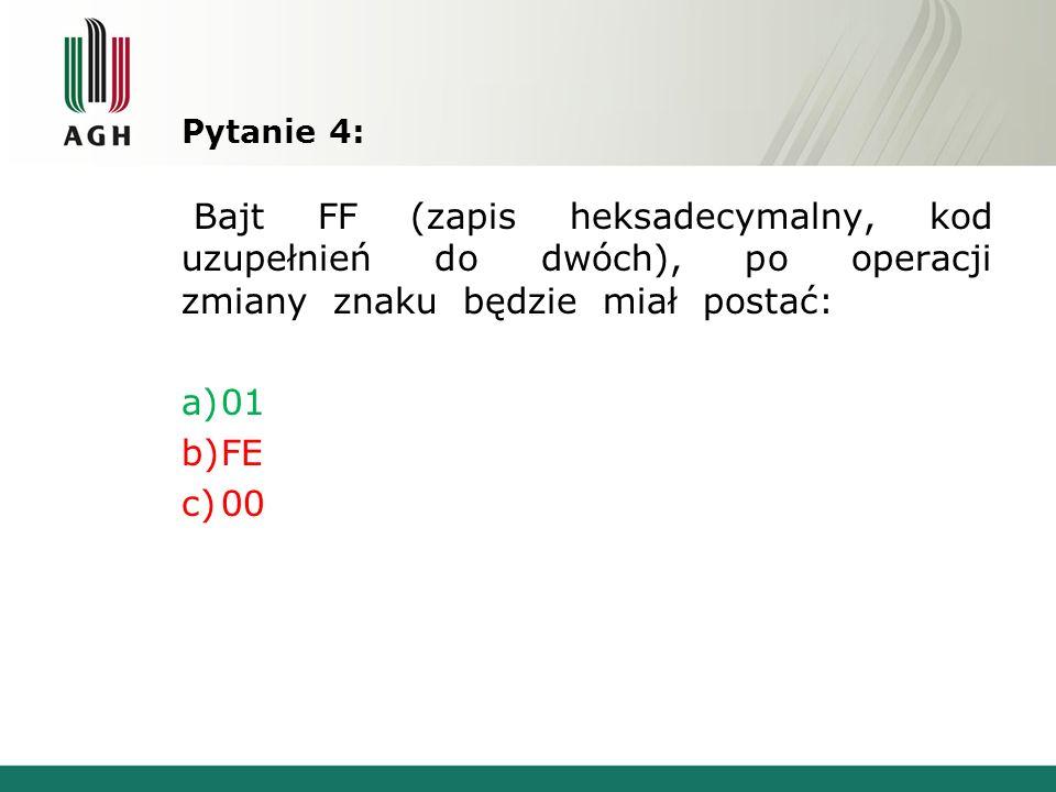 Pytanie 4: Bajt FF (zapis heksadecymalny, kod uzupełnień do dwóch), po operacji zmiany znaku będzie miał postać: a)01 b)FE c)00