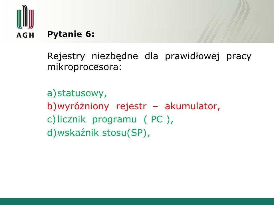 Pytanie 6: Rejestry niezbędne dla prawidłowej pracy mikroprocesora: a)statusowy, b)wyróżniony rejestr – akumulator, c)licznik programu ( PC ), d)wskaź