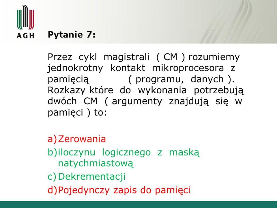 Pytanie 7: Przez cykl magistrali ( CM ) rozumiemy jednokrotny kontakt mikroprocesora z pamięcią ( programu, danych ). Rozkazy które do wykonania potrz