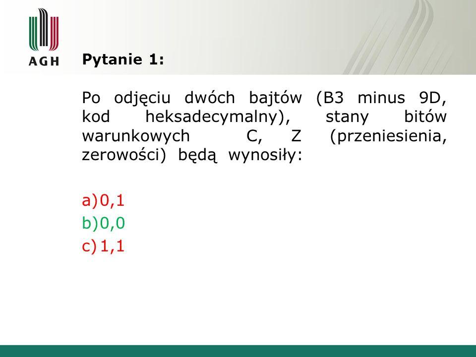 Pytanie 1: Po odjęciu dwóch bajtów (B3 minus 9D, kod heksadecymalny), stany bitów warunkowych C, Z (przeniesienia, zerowości) będą wynosiły: a)0,1 b)0