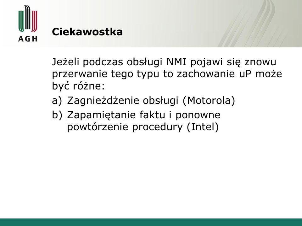 Ciekawostka Jeżeli podczas obsługi NMI pojawi się znowu przerwanie tego typu to zachowanie uP może być różne: a)Zagnieżdżenie obsługi (Motorola) b)Zap