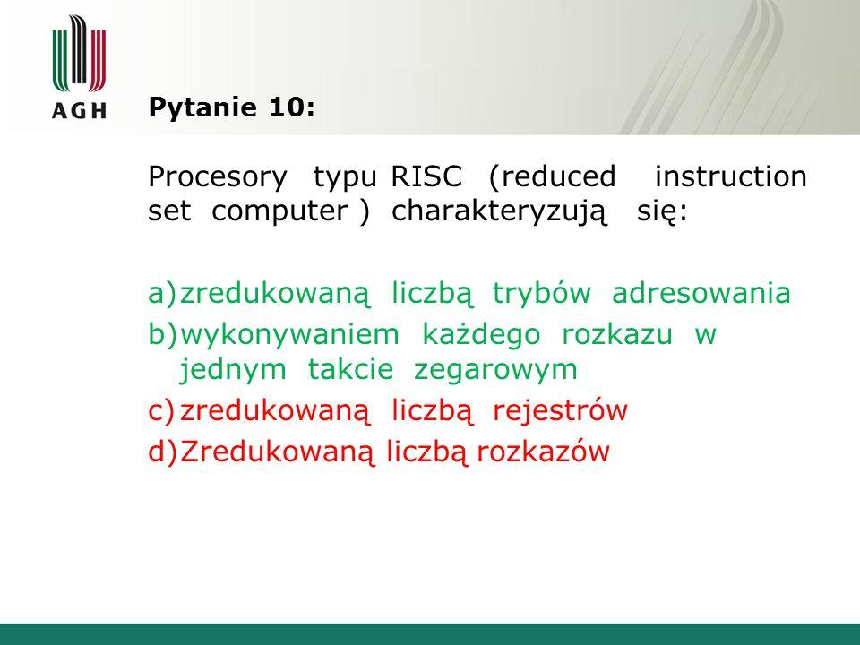 Pytanie 10: Procesory typu RISC (reduced instruction set computer ) charakteryzują się: a)zredukowaną liczbą trybów adresowania b)wykonywaniem każdego