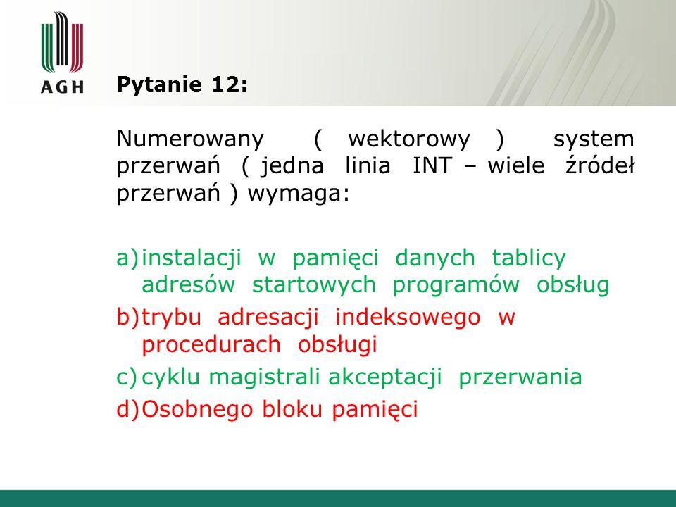 Pytanie 12: Numerowany ( wektorowy ) system przerwań ( jedna linia INT – wiele źródeł przerwań ) wymaga: a)instalacji w pamięci danych tablicy adresów