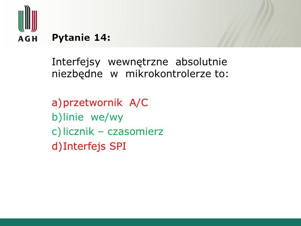 Pytanie 14: Interfejsy wewnętrzne absolutnie niezbędne w mikrokontrolerze to: a)przetwornik A/C b)linie we/wy c)licznik – czasomierz d)Interfejs SPI