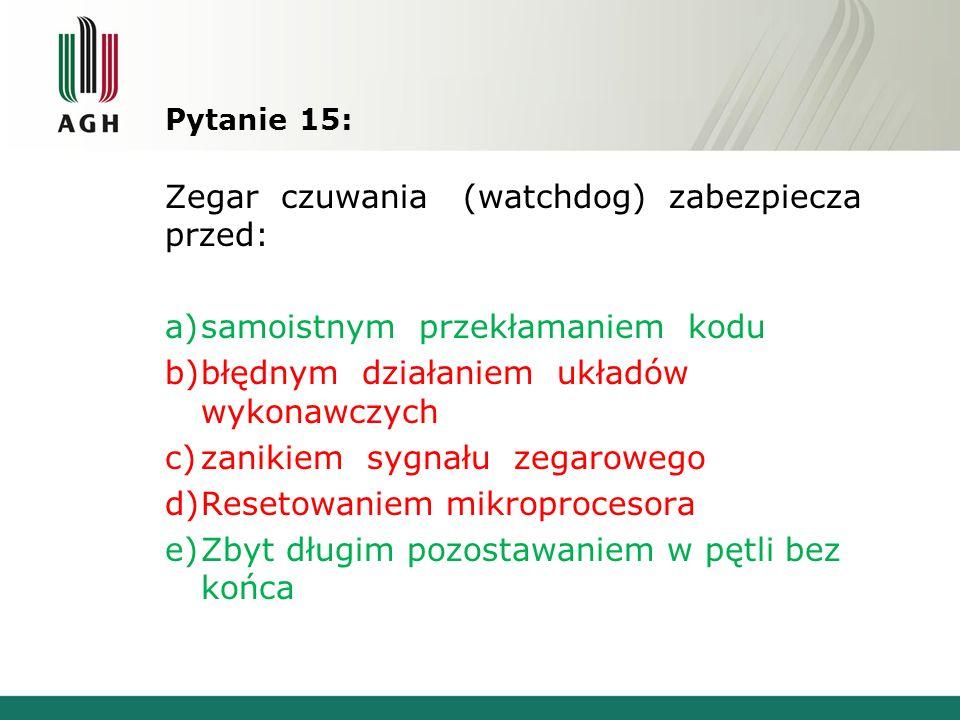 Pytanie 15: Zegar czuwania (watchdog) zabezpiecza przed: a)samoistnym przekłamaniem kodu b)błędnym działaniem układów wykonawczych c)zanikiem sygnału