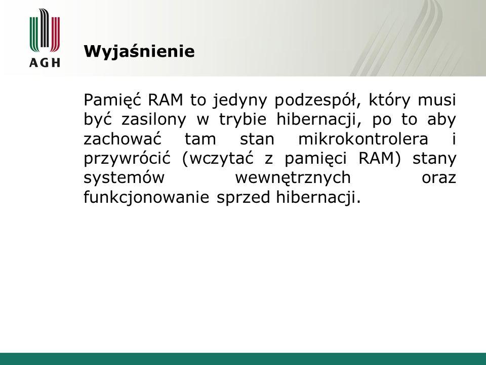Wyjaśnienie Pamięć RAM to jedyny podzespół, który musi być zasilony w trybie hibernacji, po to aby zachować tam stan mikrokontrolera i przywrócić (wcz