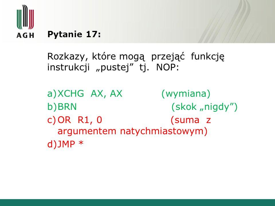 Pytanie 17: Rozkazy, które mogą przejąć funkcję instrukcji pustej tj. NOP: a)XCHG AX, AX (wymiana) b)BRN (skok nigdy) c)OR R1, 0 (suma z argumentem na