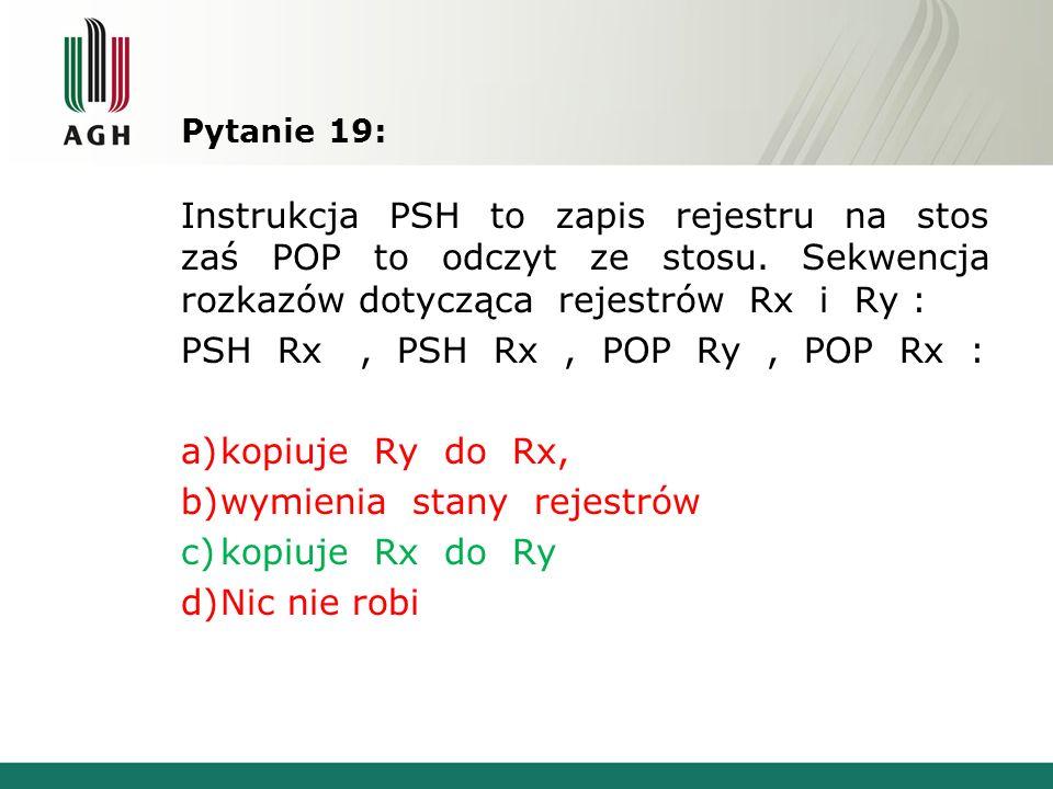 Pytanie 19: Instrukcja PSH to zapis rejestru na stos zaś POP to odczyt ze stosu. Sekwencja rozkazów dotycząca rejestrów Rx i Ry : PSH Rx, PSH Rx, POP
