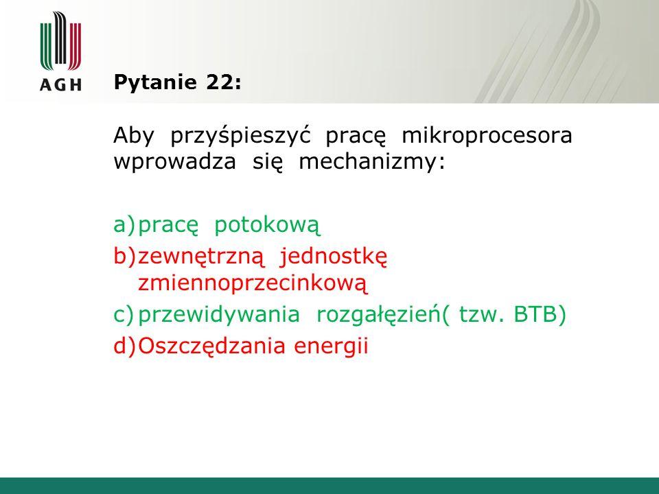 Pytanie 22: Aby przyśpieszyć pracę mikroprocesora wprowadza się mechanizmy: a)pracę potokową b)zewnętrzną jednostkę zmiennoprzecinkową c)przewidywania