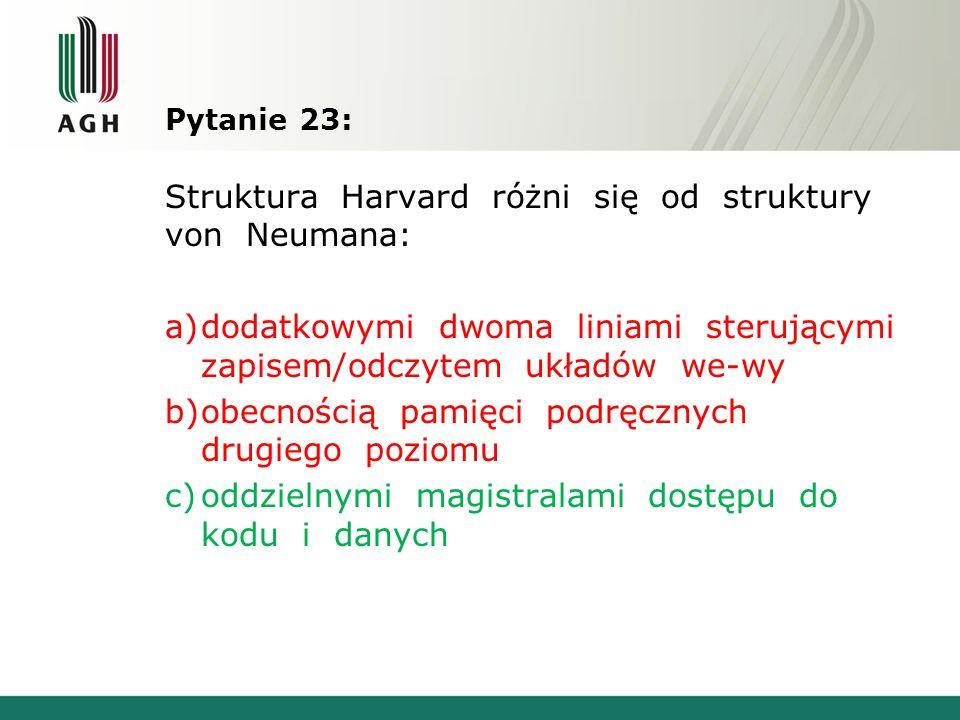 Pytanie 23: Struktura Harvard różni się od struktury von Neumana: a)dodatkowymi dwoma liniami sterującymi zapisem/odczytem układów we-wy b)obecnością