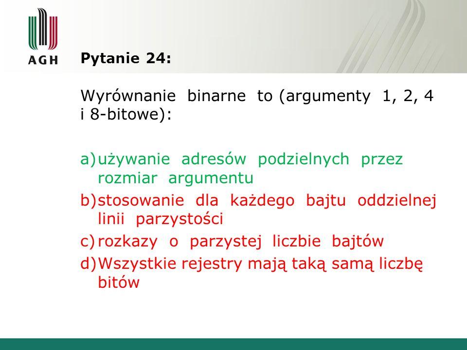 Pytanie 24: Wyrównanie binarne to (argumenty 1, 2, 4 i 8-bitowe): a)używanie adresów podzielnych przez rozmiar argumentu b)stosowanie dla każdego bajt