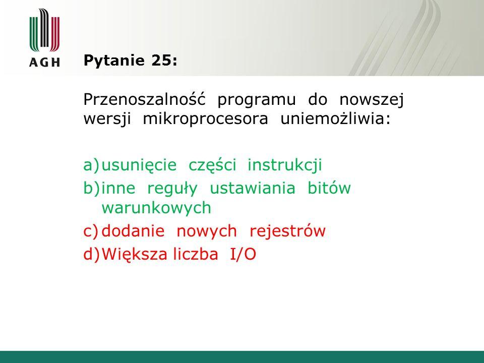 Pytanie 25: Przenoszalność programu do nowszej wersji mikroprocesora uniemożliwia: a)usunięcie części instrukcji b)inne reguły ustawiania bitów warunk