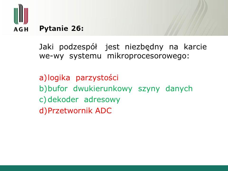 Pytanie 26: Jaki podzespół jest niezbędny na karcie we-wy systemu mikroprocesorowego: a)logika parzystości b)bufor dwukierunkowy szyny danych c)dekode