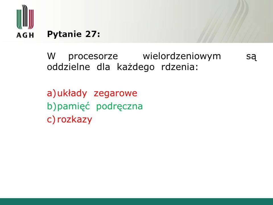 Pytanie 27: W procesorze wielordzeniowym są oddzielne dla każdego rdzenia: a)układy zegarowe b)pamięć podręczna c)rozkazy