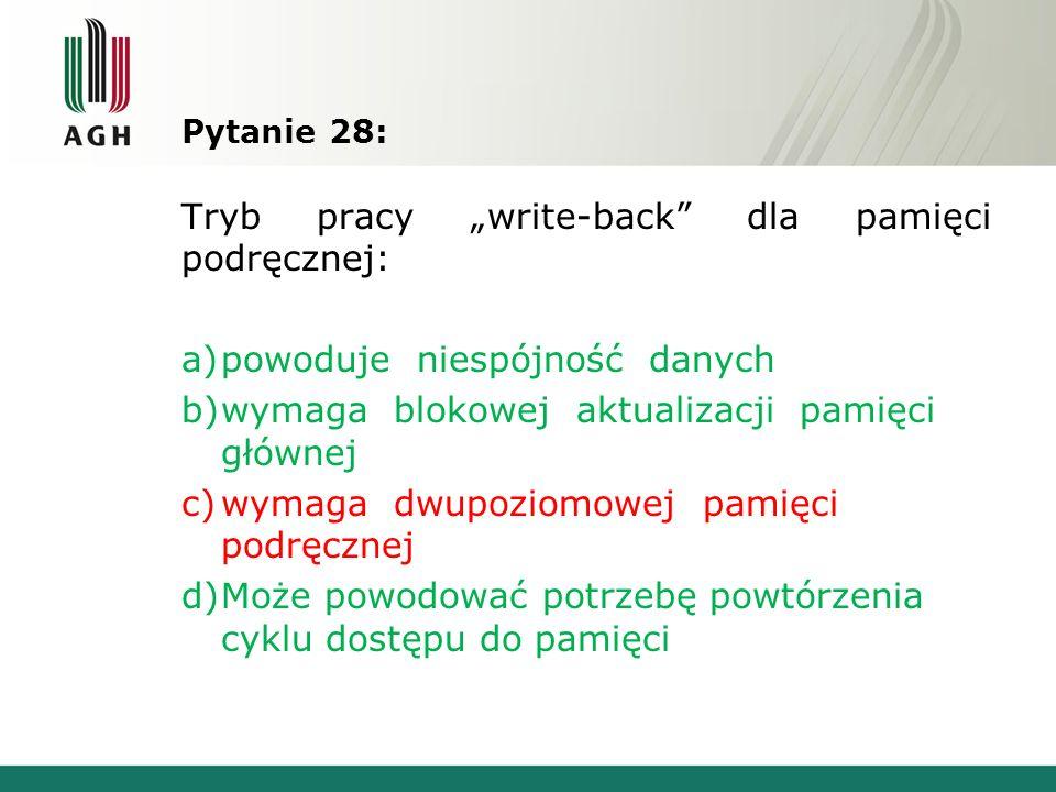 Pytanie 28: Tryb pracy write-back dla pamięci podręcznej: a)powoduje niespójność danych b)wymaga blokowej aktualizacji pamięci głównej c)wymaga dwupoz