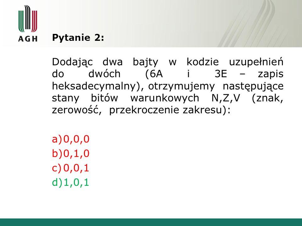 Pytanie 2: Dodając dwa bajty w kodzie uzupełnień do dwóch (6A i 3E – zapis heksadecymalny), otrzymujemy następujące stany bitów warunkowych N,Z,V (zna
