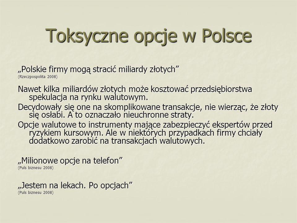 Toksyczne opcje w Polsce Polskie firmy mogą stracić miliardy złotych (Rzeczpospolita 2008) Nawet kilka miliardów złotych może kosztować przedsiębiorst