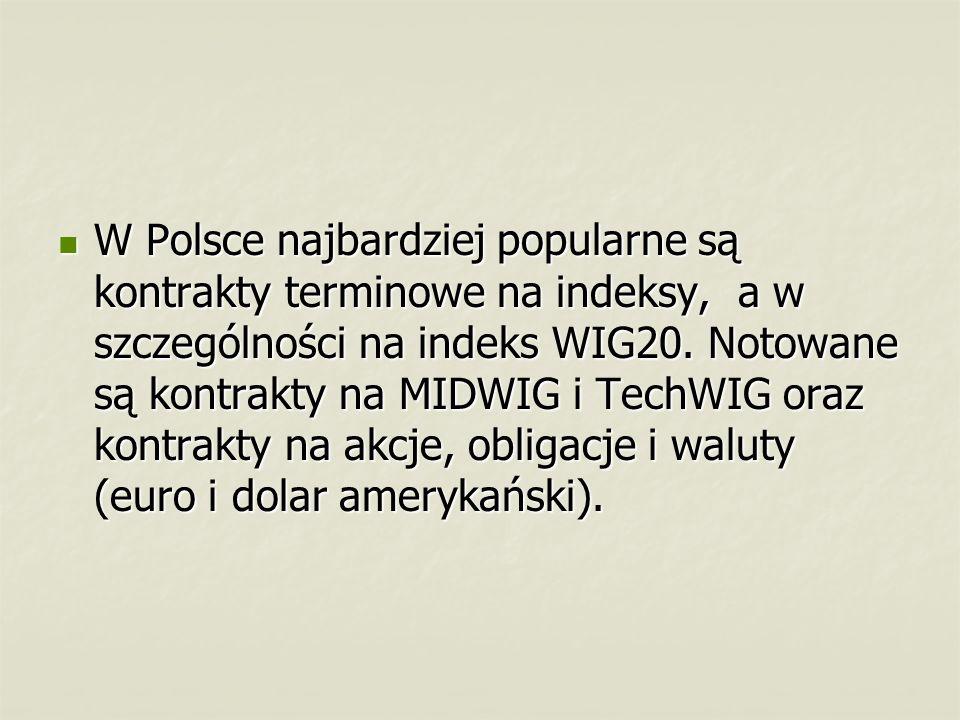 W Polsce najbardziej popularne są kontrakty terminowe na indeksy, a w szczególności na indeks WIG20. Notowane są kontrakty na MIDWIG i TechWIG oraz ko