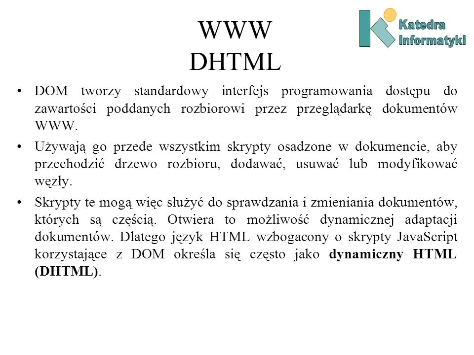 WWW DHTML DOM tworzy standardowy interfejs programowania dostępu do zawartości poddanych rozbiorowi przez przeglądarkę dokumentów WWW.