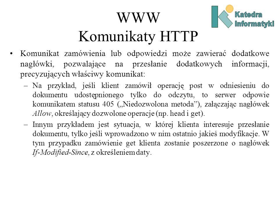WWW Komunikaty HTTP Komunikat zamówienia lub odpowiedzi może zawierać dodatkowe nagłówki, pozwalające na przesłanie dodatkowych informacji, precyzujących właściwy komunikat: –Na przykład, jeśli klient zamówił operację post w odniesieniu do dokumentu udostępnionego tylko do odczytu, to serwer odpowie komunikatem statusu 405 (Niedozwolona metoda), załączając nagłówek Allow, określający dozwolone operacje (np.