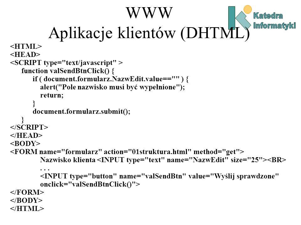 WWW Aplikacje klientów (DHTML) function valSendBtnClick() { if ( document.formularz.NazwEdit.value== ) { alert( Pole nazwisko musi być wypełnione ); return; } document.formularz.submit(); } Nazwisko klienta...