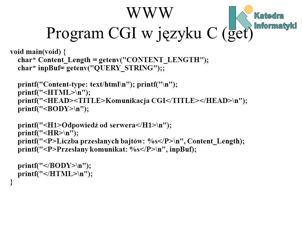 WWW Program CGI w języku C (get) void main(void) { char* Content_Length = getenv( CONTENT_LENGTH ); char* inpBuf= getenv( QUERY_STRING );; printf( Content-type: text/html\n ); printf( \n ); printf( \n ); printf( Komunikacja CGI \n ); printf( \n ); printf( Odpowiedź od serwera \n ); printf( \n ); printf( Liczba przesłanych bajtów: %s \n , Content_Length); printf( Przesłany komunikat: %s \n , inpBuf); printf( \n ); }