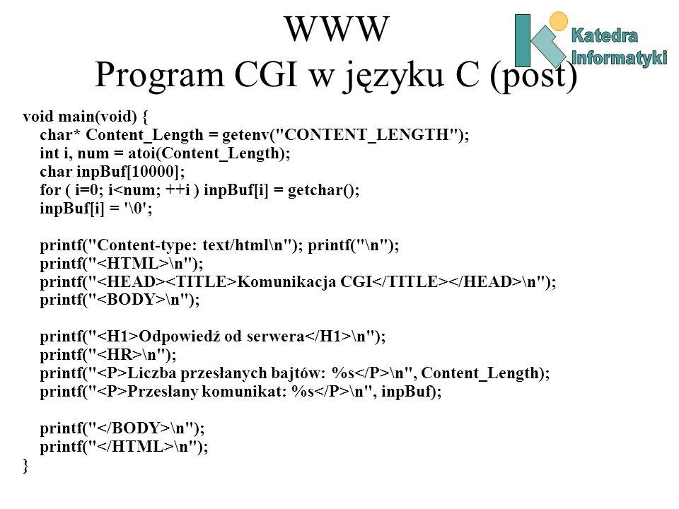 WWW Program CGI w języku C (post) void main(void) { char* Content_Length = getenv( CONTENT_LENGTH ); int i, num = atoi(Content_Length); char inpBuf[10000]; for ( i=0; i<num; ++i ) inpBuf[i] = getchar(); inpBuf[i] = \0 ; printf( Content-type: text/html\n ); printf( \n ); printf( \n ); printf( Komunikacja CGI \n ); printf( \n ); printf( Odpowiedź od serwera \n ); printf( \n ); printf( Liczba przesłanych bajtów: %s \n , Content_Length); printf( Przesłany komunikat: %s \n , inpBuf); printf( \n ); }