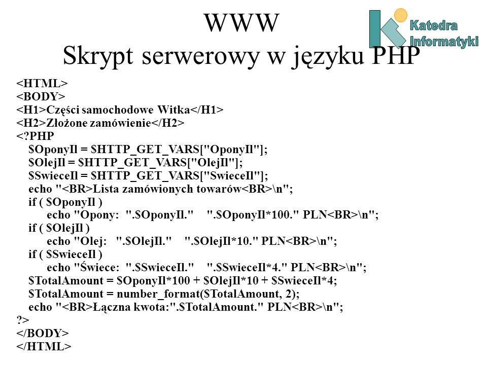 WWW Skrypt serwerowy w języku PHP Części samochodowe Witka Złożone zamówienie <?PHP $OponyIl = $HTTP_GET_VARS[ OponyIl ]; $OlejIl = $HTTP_GET_VARS[ OlejIl ]; $SwieceIl = $HTTP_GET_VARS[ SwieceIl ]; echo Lista zamówionych towarów \n ; if ( $OponyIl ) echo Opony: .$OponyIl. .$OponyIl*100. PLN \n ; if ( $OlejIl ) echo Olej: .$OlejIl. .$OlejIl*10. PLN \n ; if ( $SwieceIl ) echo Świece: .$SwieceIl. .$SwieceIl*4. PLN \n ; $TotalAmount = $OponyIl*100 + $OlejIl*10 + $SwieceIl*4; $TotalAmount = number_format($TotalAmount, 2); echo Łączna kwota: .$TotalAmount. PLN \n ; ?>