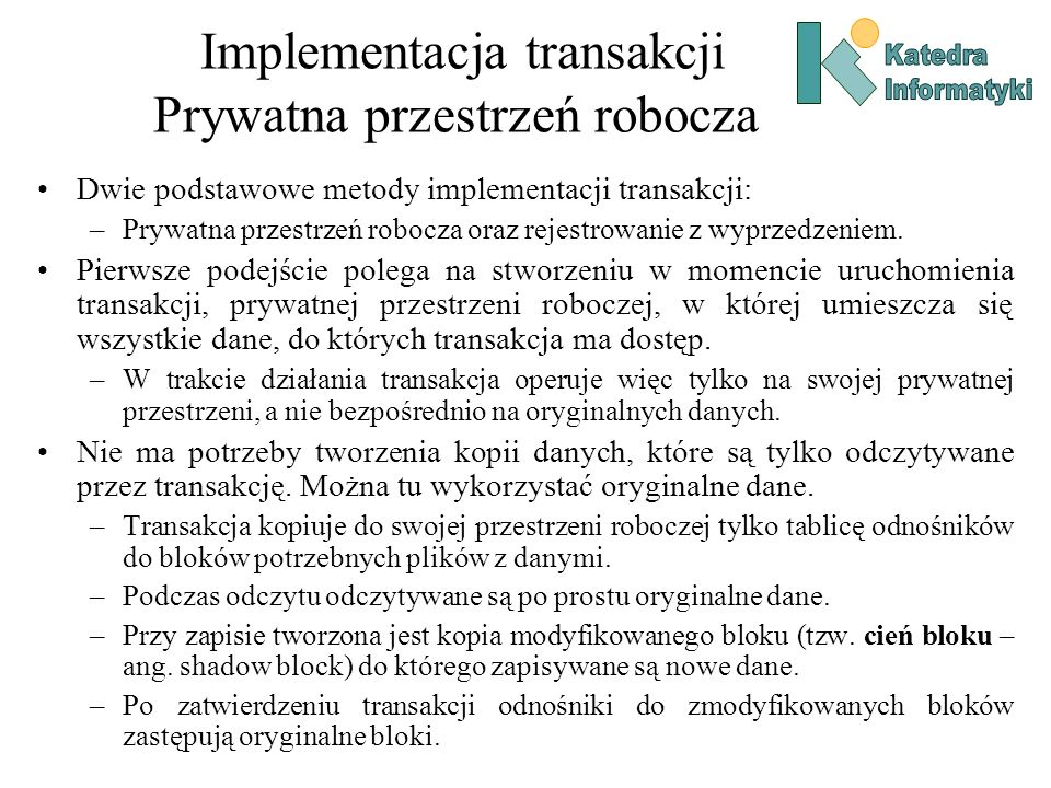 Implementacja transakcji Prywatna przestrzeń robocza Dwie podstawowe metody implementacji transakcji: –Prywatna przestrzeń robocza oraz rejestrowanie