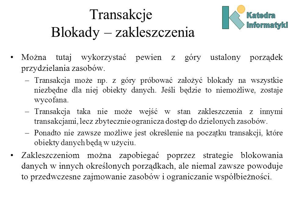 Transakcje Blokady – zakleszczenia Można tutaj wykorzystać pewien z góry ustalony porządek przydzielania zasobów. –Transakcja może np. z góry próbować