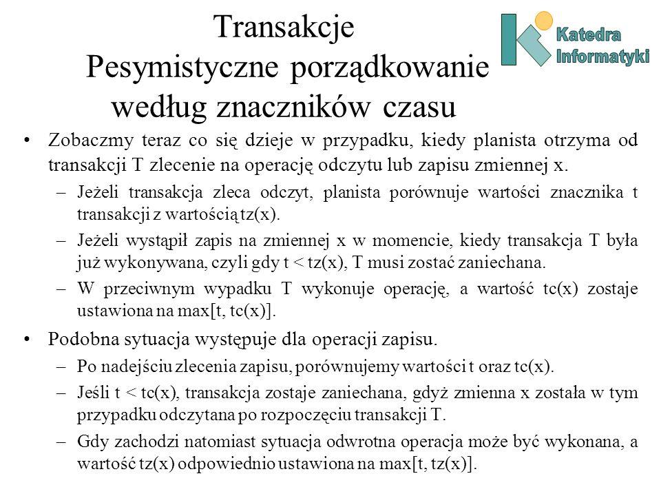 Transakcje Pesymistyczne porządkowanie według znaczników czasu Zobaczmy teraz co się dzieje w przypadku, kiedy planista otrzyma od transakcji T zlecen