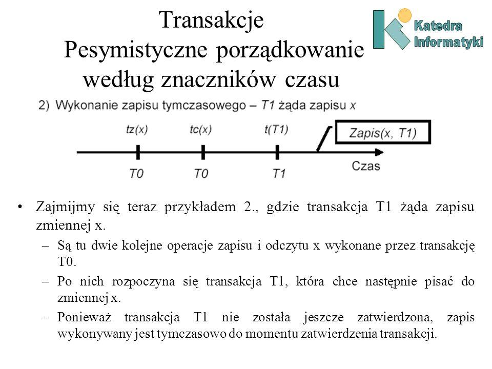 Transakcje Pesymistyczne porządkowanie według znaczników czasu Zajmijmy się teraz przykładem 2., gdzie transakcja T1 żąda zapisu zmiennej x. –Są tu dw