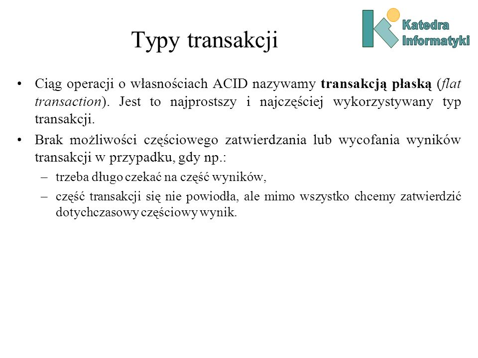 Typy transakcji Ciąg operacji o własnościach ACID nazywamy transakcją płaską (flat transaction). Jest to najprostszy i najczęściej wykorzystywany typ