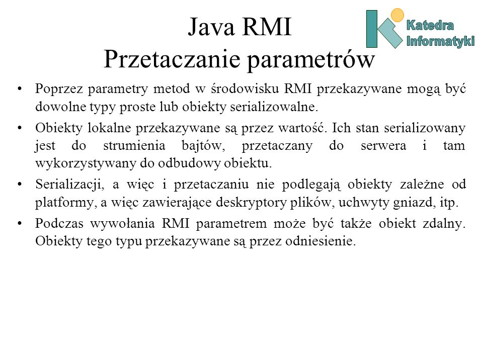 Java RMI Przetaczanie parametrów Poprzez parametry metod w środowisku RMI przekazywane mogą być dowolne typy proste lub obiekty serializowalne.