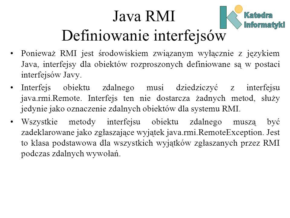 Java RMI Definiowanie interfejsów Ponieważ RMI jest środowiskiem związanym wyłącznie z językiem Java, interfejsy dla obiektów rozproszonych definiowane są w postaci interfejsów Javy.